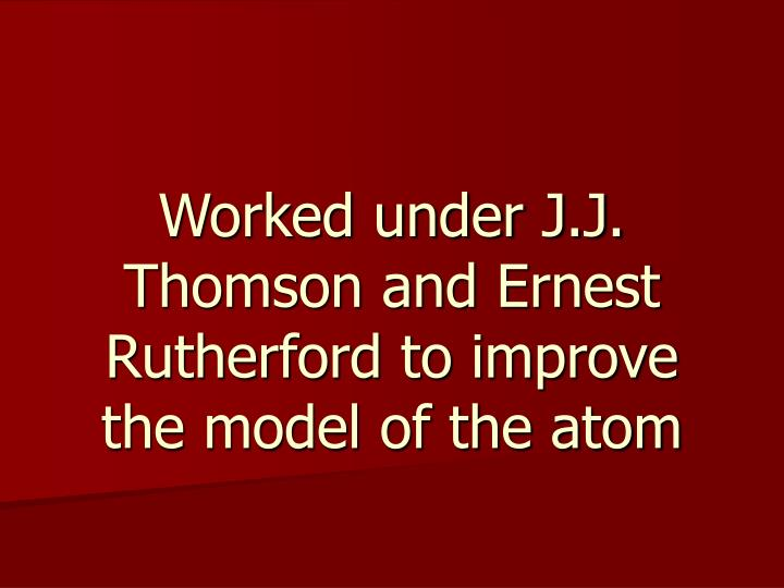 Worked under J.J. Thomson and Ernest Rutherford to improve the model of the atom
