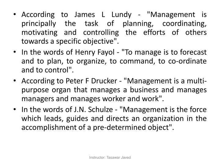 """According to James L Lundy - """"Management is principally the task of planning, coordinating, motivating and controlling the efforts of others towards a specific objective""""."""