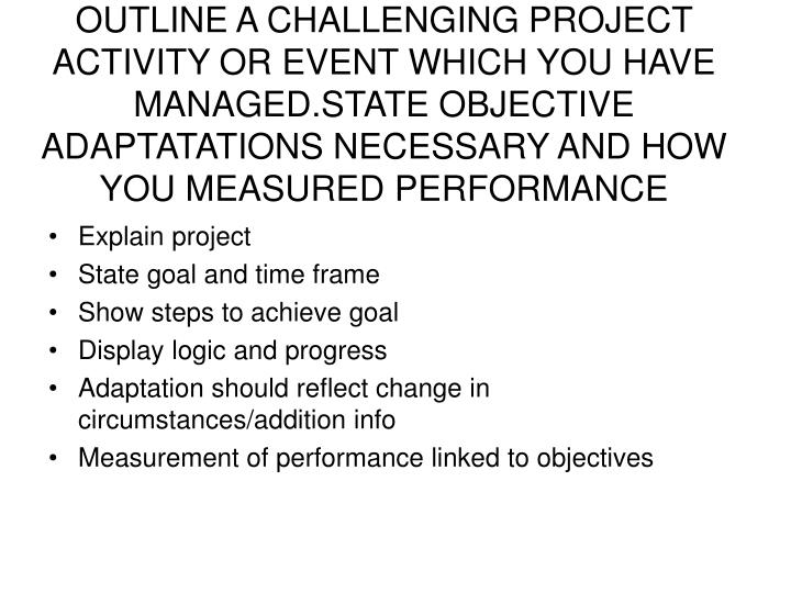 OUTLINE A CHALLENGING PROJECT ACTIVITY OR EVENT WHICH YOU HAVE MANAGED.STATE OBJECTIVE ADAPTATATIONS NECESSARY AND HOW YOU MEASURED PERFORMANCE