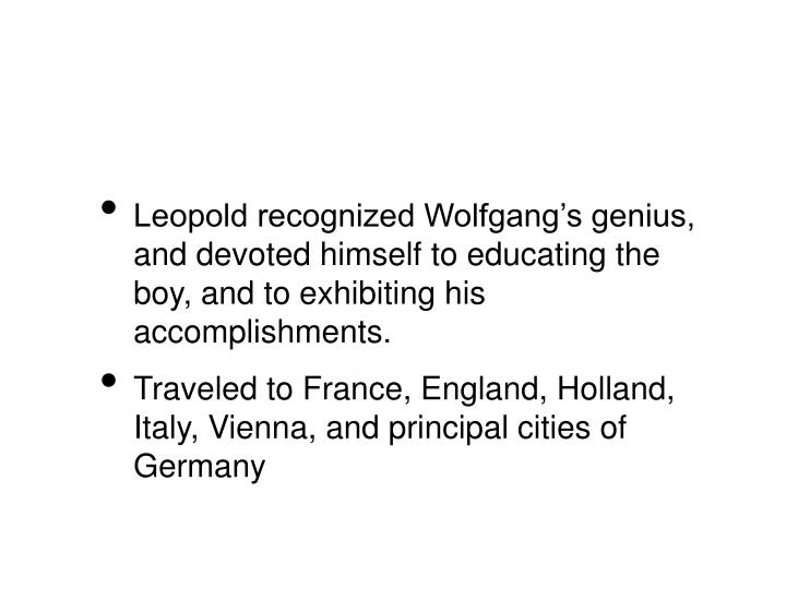 Leopold recognized Wolfgang's genius, and devoted himself to educating the boy, and to exhibiting ...