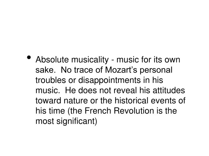 Absolute musicality - music for its own sake.  No trace of Mozart's personal troubles or disappointments in his music.  He does not reveal his attitudes toward nature or the historical events of his time (the French Revolution is the most significant)
