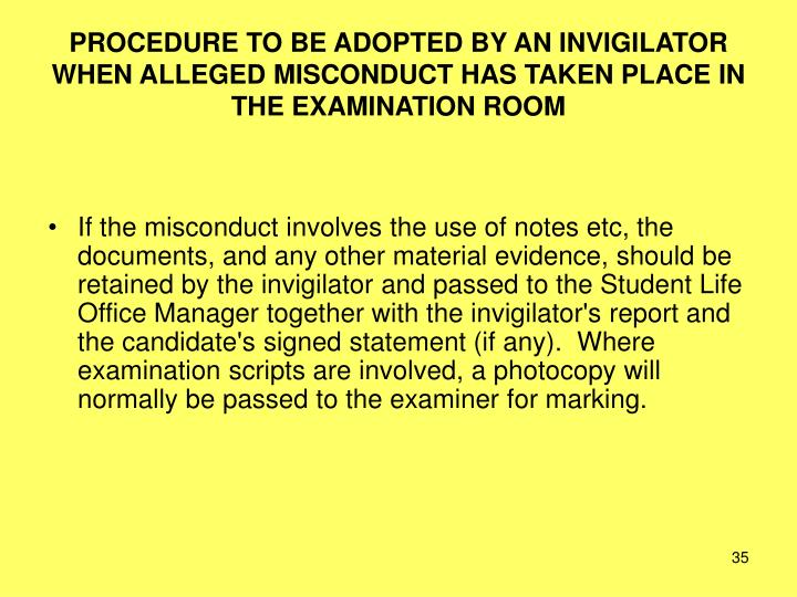 PROCEDURE TO BE ADOPTED BY AN INVIGILATOR WHEN ALLEGED MISCONDUCT HAS TAKEN PLACE IN THE EXAMINATION ROOM