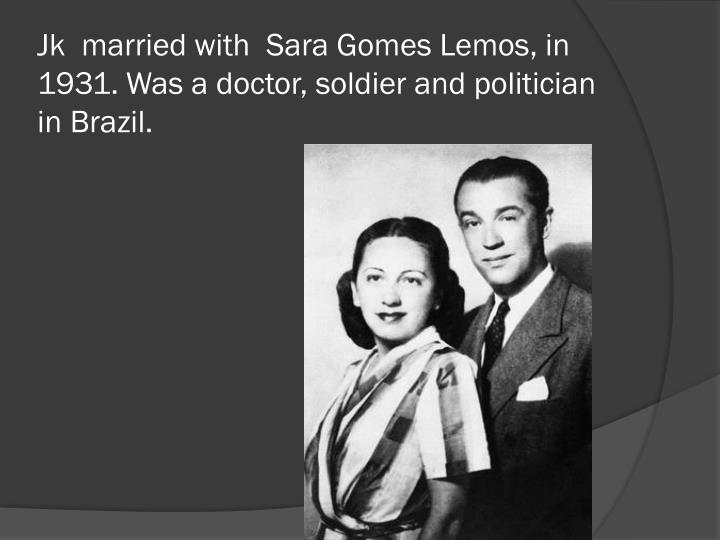 Jk married with sara gomes lemos in 1931 was a doctor soldier and politician in brazil