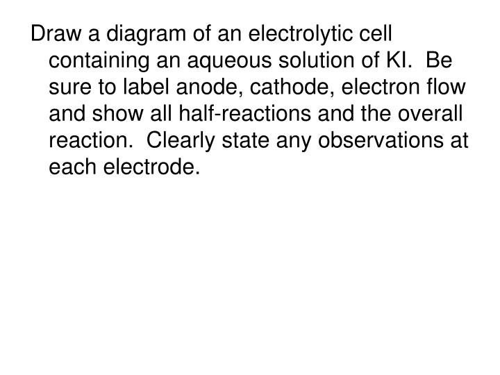 Draw a diagram of an electrolytic cell containing an aqueous solution of KI.  Be sure to label anode, cathode, electron flow and show all half-reactions and the overall reaction.  Clearly state any observations at each electrode.