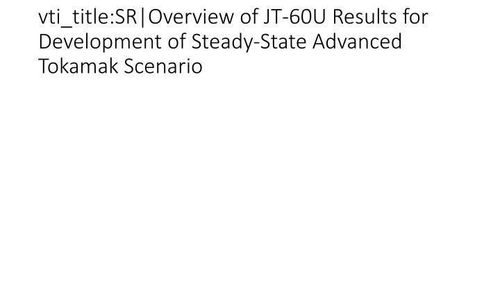 vti_title:SR|Overview of JT-60U Results for Development of Steady-State Advanced Tokamak Scenario