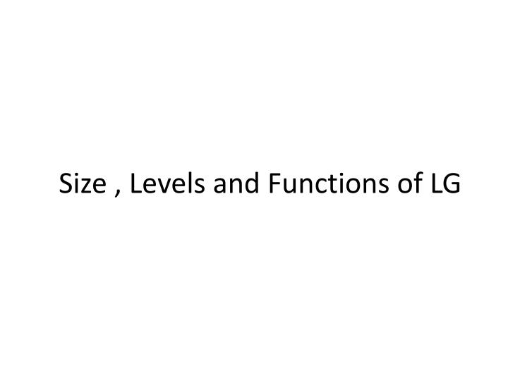 Size , Levels and Functions of LG
