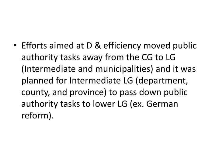 Efforts aimed at D & efficiency moved public authority tasks away from the CG to LG (Intermediate and municipalities) and it was planned for Intermediate LG (department, county, and province) to pass down public authority tasks to lower LG (ex. German reform).