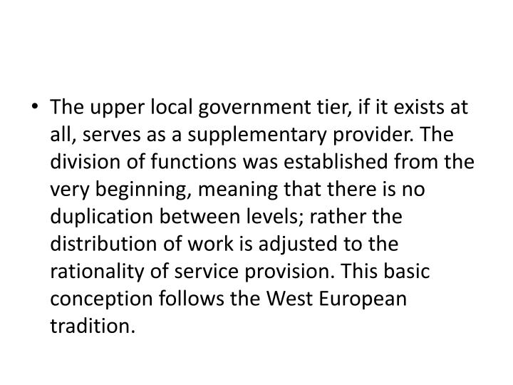 The upper local government tier, if it exists at all, serves as a supplementary provider. The division of functions was established from the very beginning, meaning that there is no duplication between levels; rather the distribution of work is adjusted to the rationality of service provision. This basic conception follows the West European tradition.