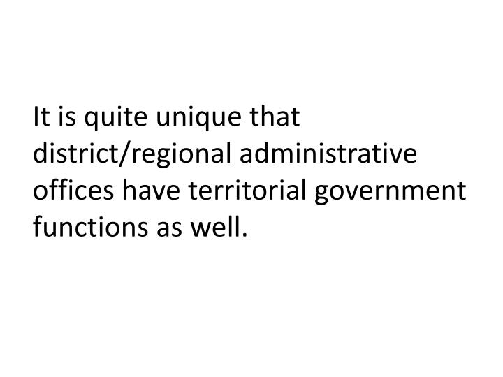 It is quite unique that district/regional administrative offices have territorial government functions as well.