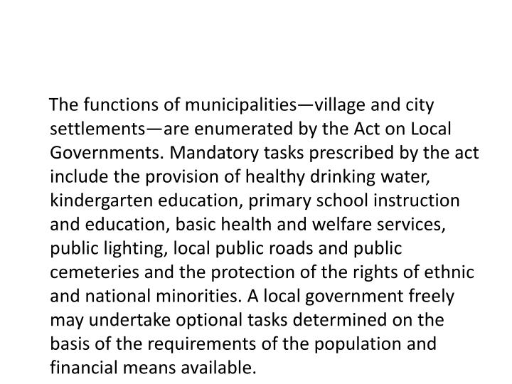 The functions of municipalities—village and city settlements—are enumerated by the Act on Local Governments. Mandatory tasks prescribed by the act include the provision of healthy drinking water, kindergarten education, primary school instruction and education, basic health and welfare services, public lighting, local public roads and public cemeteries and the protection of the rights of ethnic and national minorities. A local government freely may undertake optional tasks determined on the basis of the requirements of the population and financial means available.