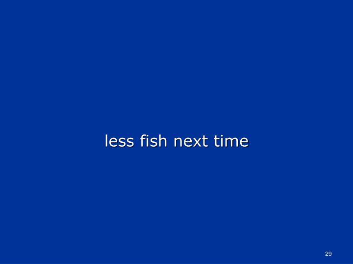less fish next time