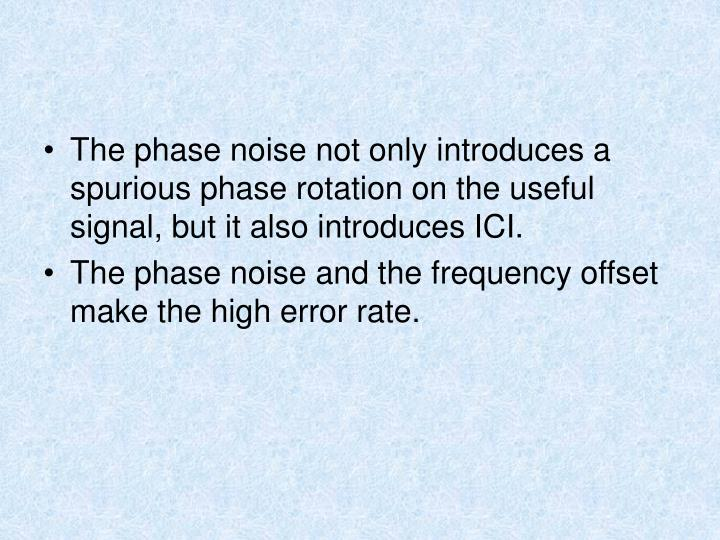 The phase noise not only introduces a spurious phase rotation on the useful signal, but it also introduces ICI.