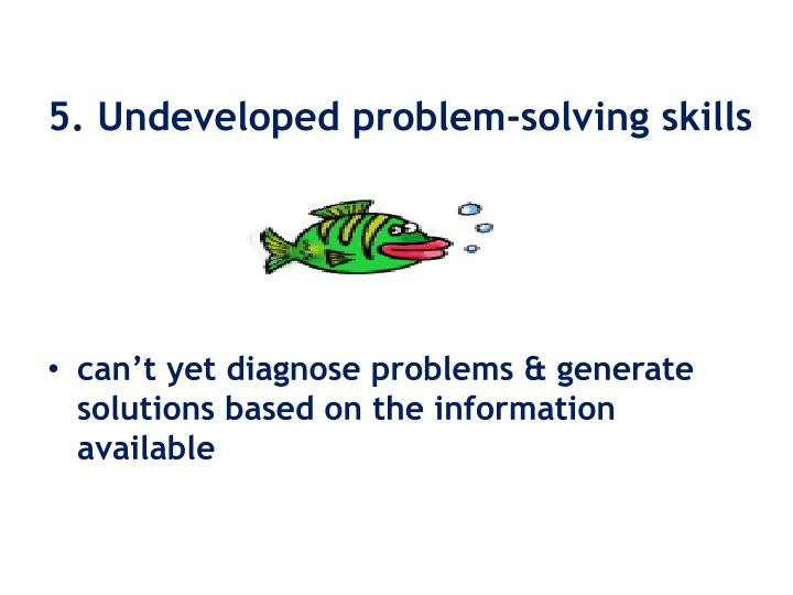 5. Undeveloped problem-solving skills