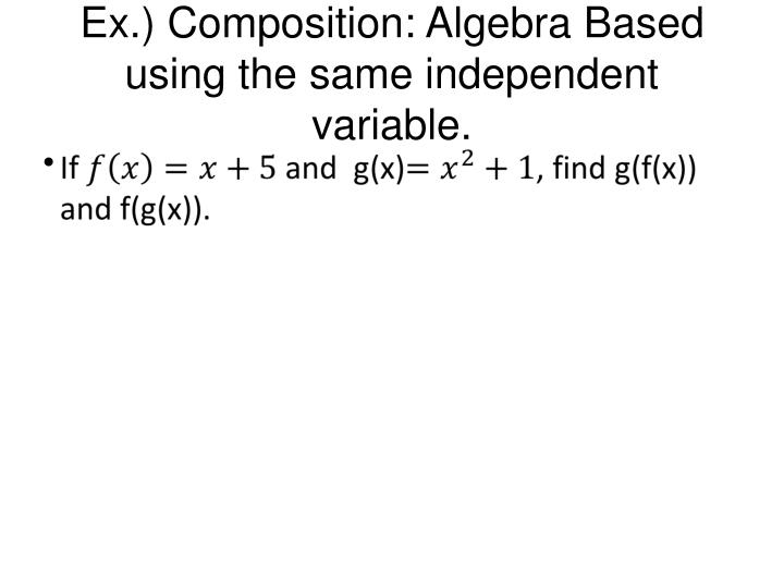 Ex.) Composition: Algebra Based using the same independent variable.