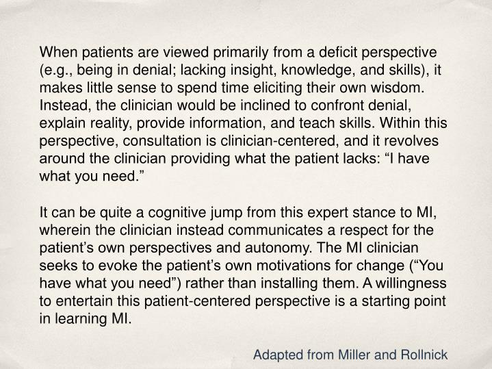 "When patients are viewed primarily from a deficit perspective (e.g., being in denial; lacking insight, knowledge, and skills), it makes little sense to spend time eliciting their own wisdom. Instead, the clinician would be inclined to confront denial, explain reality, provide information, and teach skills. Within this perspective, consultation is clinician-centered, and it revolves around the clinician providing what the patient lacks: ""I have what you need."""