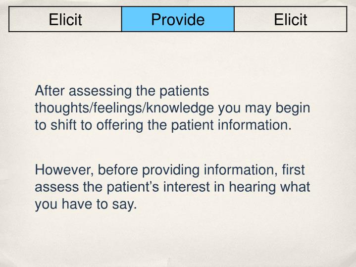After assessing the patients thoughts/feelings/knowledge you may begin to shift to offering the patient information.