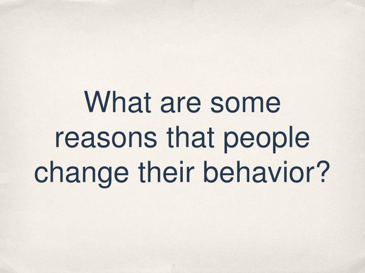 What are some reasons that people change their behavior?