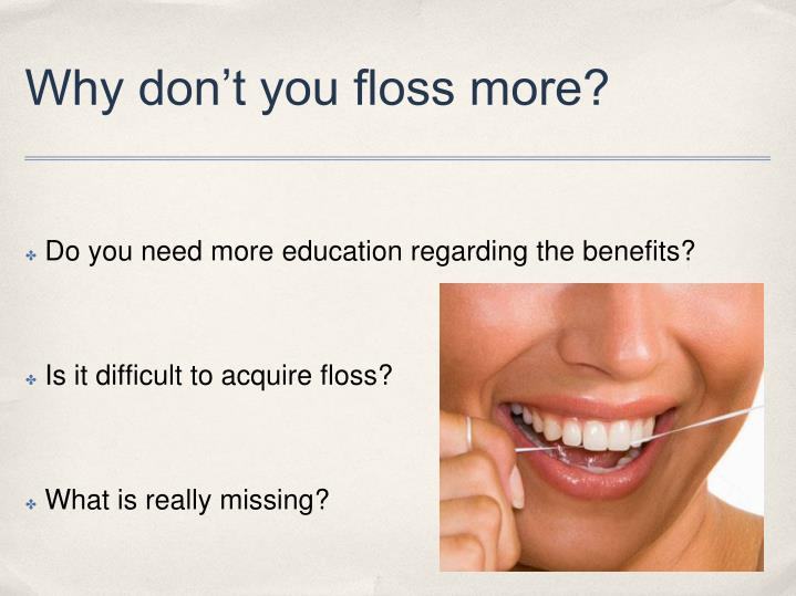 Why don't you floss more?