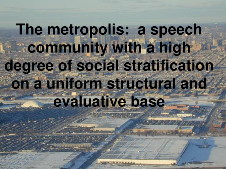 The metropolis:  a speech community with a high degree of social stratification on a uniform structural and evaluative base