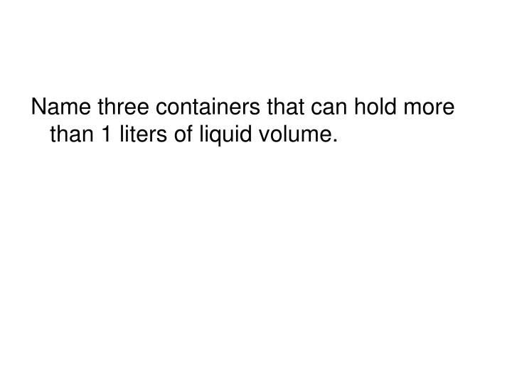 Name three containers that can hold more than 1 liters of liquid volume.