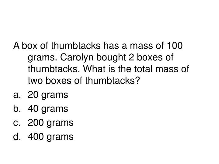 A box of thumbtacks has a mass of 100 grams. Carolyn bought 2 boxes of thumbtacks. What is the total mass of two boxes of thumbtacks?