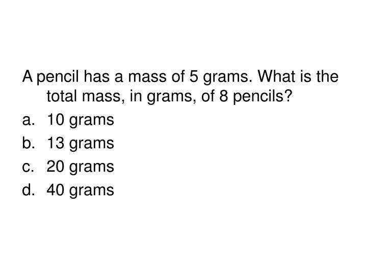 A pencil has a mass of 5 grams. What is the total mass, in grams, of 8 pencils?