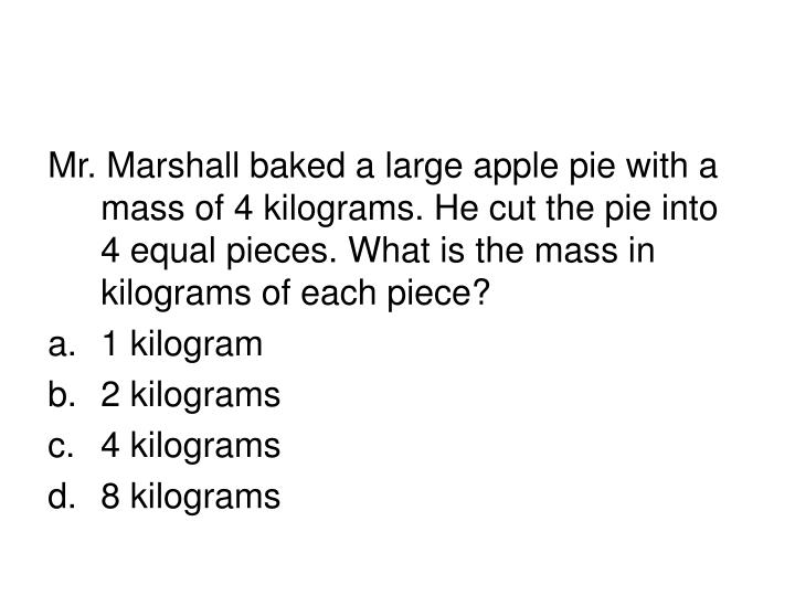 Mr. Marshall baked a large apple pie with a mass of 4 kilograms. He cut the pie into 4 equal pieces. What is the mass in kilograms of each piece?