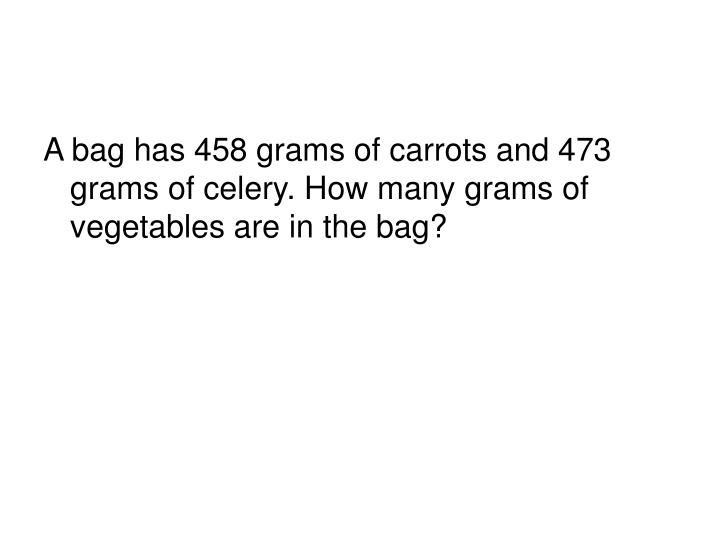 A bag has 458 grams of carrots and 473 grams of celery. How many grams of vegetables are in the bag?