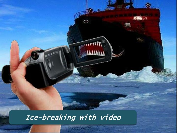 Ice-breaking with video