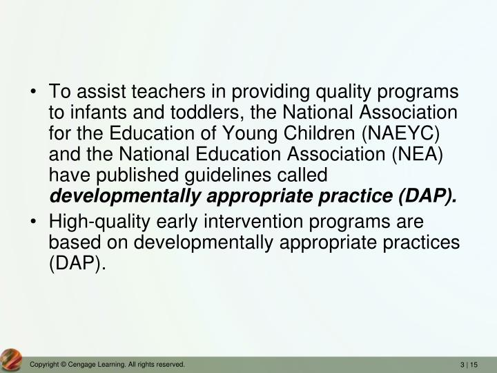 To assist teachers in providing quality programs to infants and toddlers, the National Association for the Education of Young Children (NAEYC) and the National Education Association (NEA) have published guidelines called