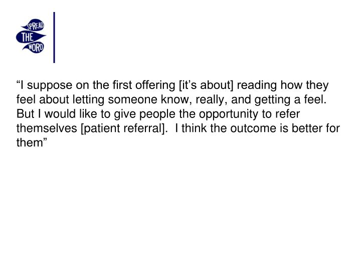 """I suppose on the first offering [it's about] reading how they feel about letting someone know, really, and getting a feel.  But I would like to give people the opportunity to refer themselves [patient referral].  I think the outcome is better for them"""