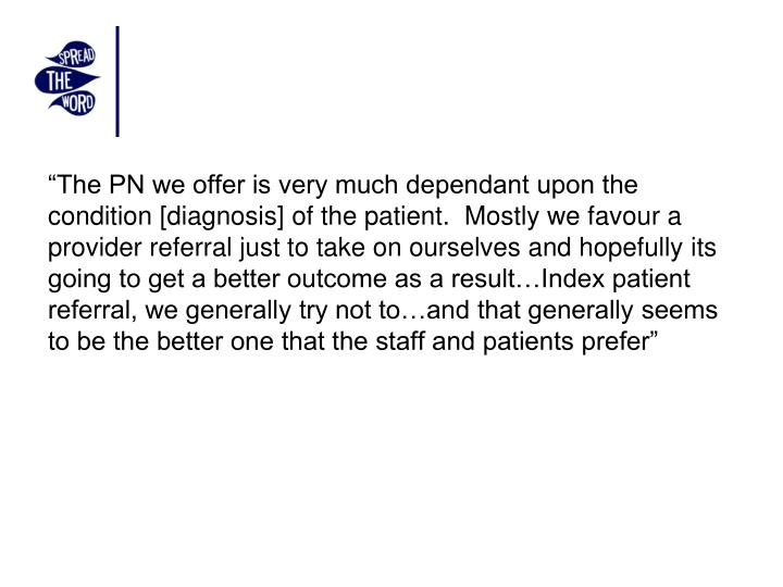 """The PN we offer is very much dependant upon the condition [diagnosis] of the patient.  Mostly we favour a provider referral just to take on ourselves and hopefully its going to get a better outcome as a result…Index patient referral, we generally try not to…and that generally seems to be the better one that the staff and patients prefer"""