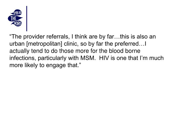 """The provider referrals, I think are by far…this is also an urban [metropolitan] clinic, so by far the preferred…I actually tend to do those more for the blood borne infections, particularly with MSM.  HIV is one that I'm much more likely to engage that."""