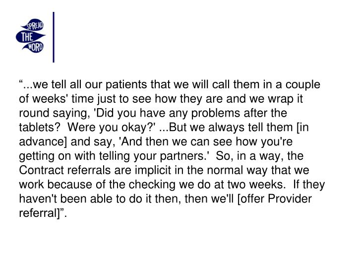 """...we tell all our patients that we will call them in a couple of weeks' time just to see how they are and we wrap it round saying, 'Did you have any problems after the tablets?  Were you okay?' ...But we always tell them [in advance] and say, 'And then we can see how you're getting on with telling your partners.'  So, in a way, the Contract referrals are implicit in the normal way that we work because of the checking we do at two weeks.  If they haven't been able to do it then, then we'll [offer Provider referral]""."