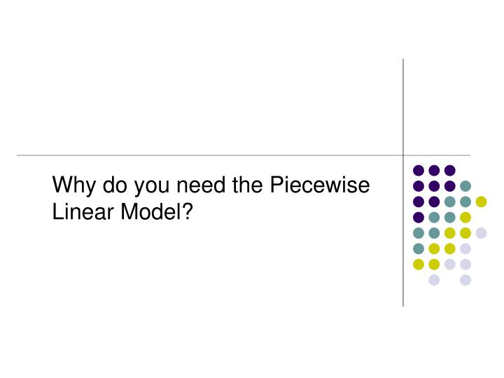 Why do you need the Piecewise Linear Model?