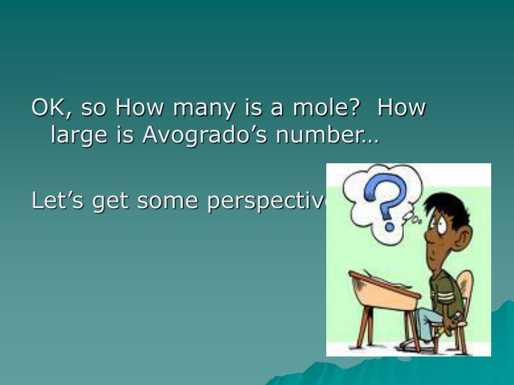 OK, so How many is a mole?  How large is Avogrado's number…