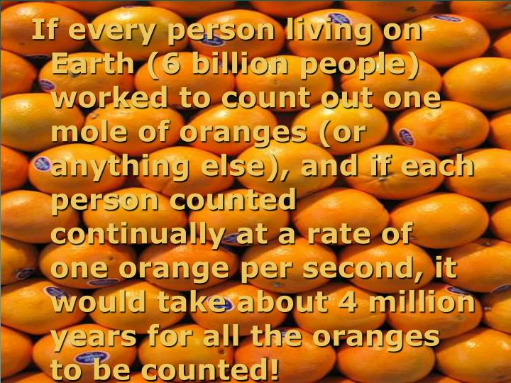 If every person living on Earth (6 billion people) worked to count out one mole of oranges (or anything else), and if each person counted continually at a rate of one orange per second, it would take about 4 million years for all the oranges to be counted!