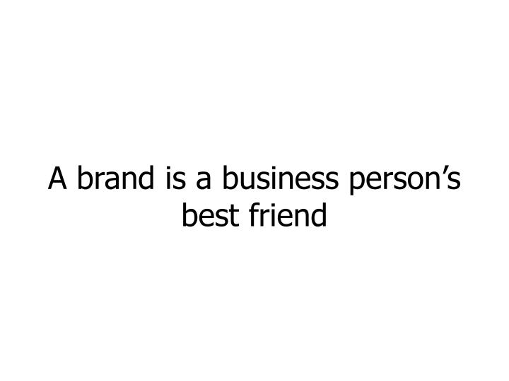 A brand is a business person's best friend