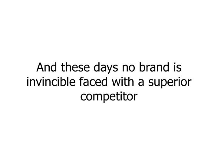 And these days no brand is invincible faced with a superior competitor