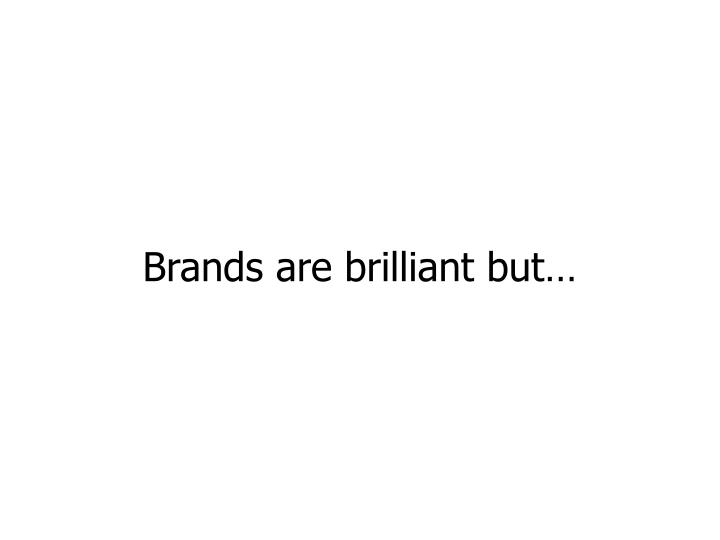 Brands are brilliant but…