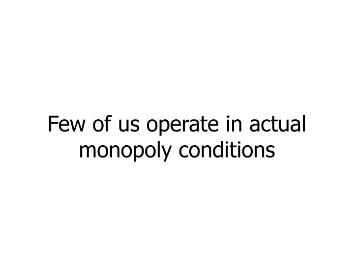Few of us operate in actual monopoly conditions