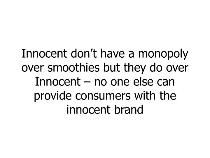 Innocent don't have a monopoly over smoothies but they do over Innocent – no one else can provide consumers with the innocent brand