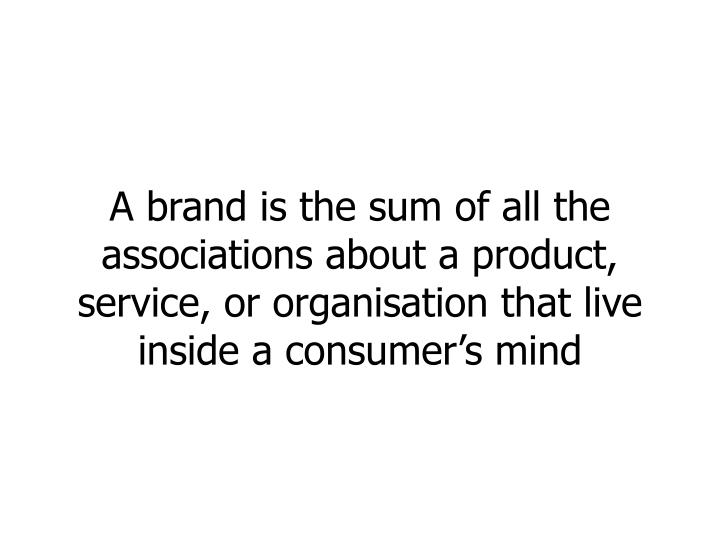 A brand is the sum of all the associations about a product, service, or organisation that live insid...