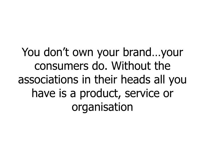 You don't own your brand…your consumers do. Without the associations in their heads all you have is a product, service or organisation