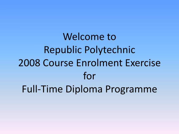 Welcome to republic polytechnic 2008 course enrolment exercise for full time diploma programme