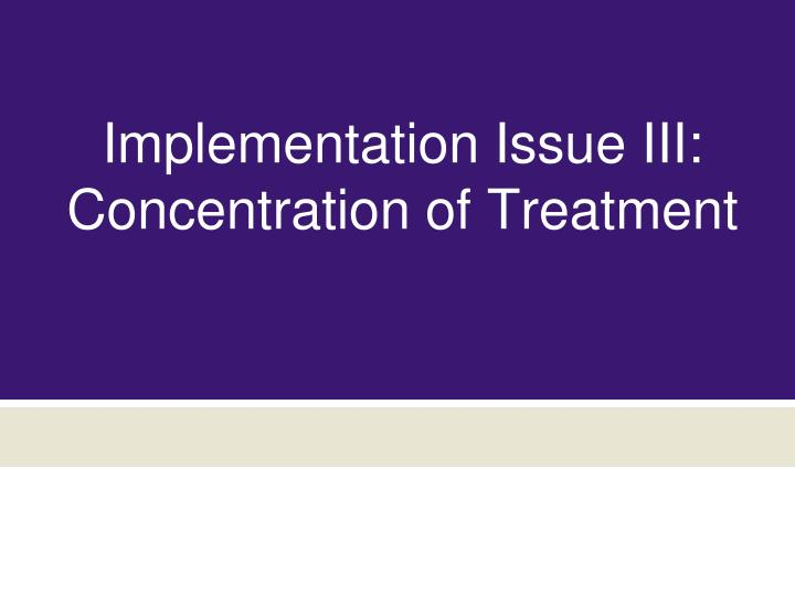 Implementation Issue III: Concentration of Treatment