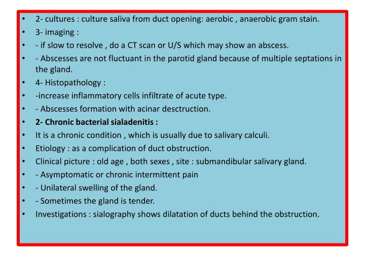 2- cultures : culture saliva from duct opening: aerobic , anaerobic gram stain.