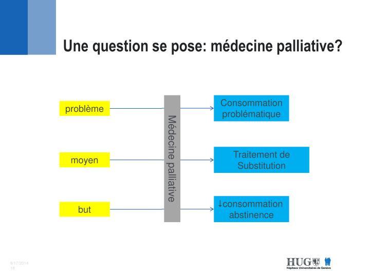 Une question se pose: médecine palliative?
