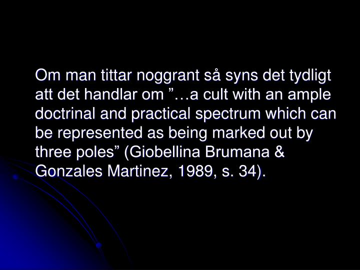 "Om man tittar noggrant så syns det tydligt att det handlar om ""…a cult with an ample doctrinal and practical spectrum which can be represented as being marked out by three poles"" (Giobellina Brumana & Gonzales Martinez, 1989, s. 34)."