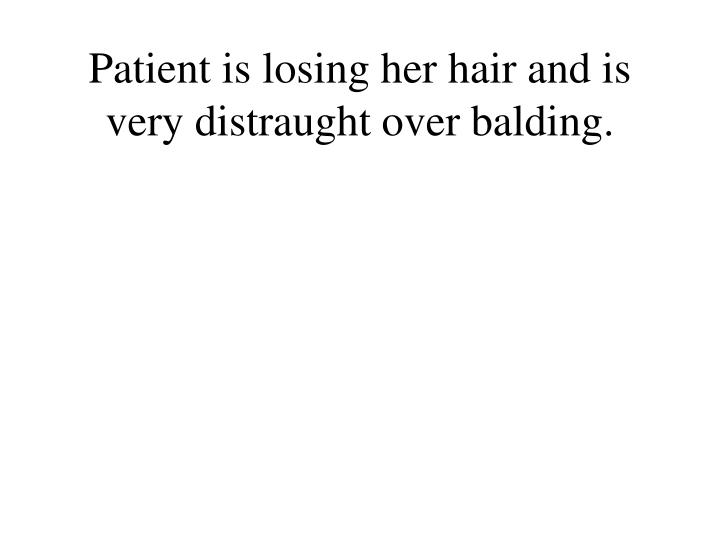 Patient is losing her hair and is very distraught over balding.